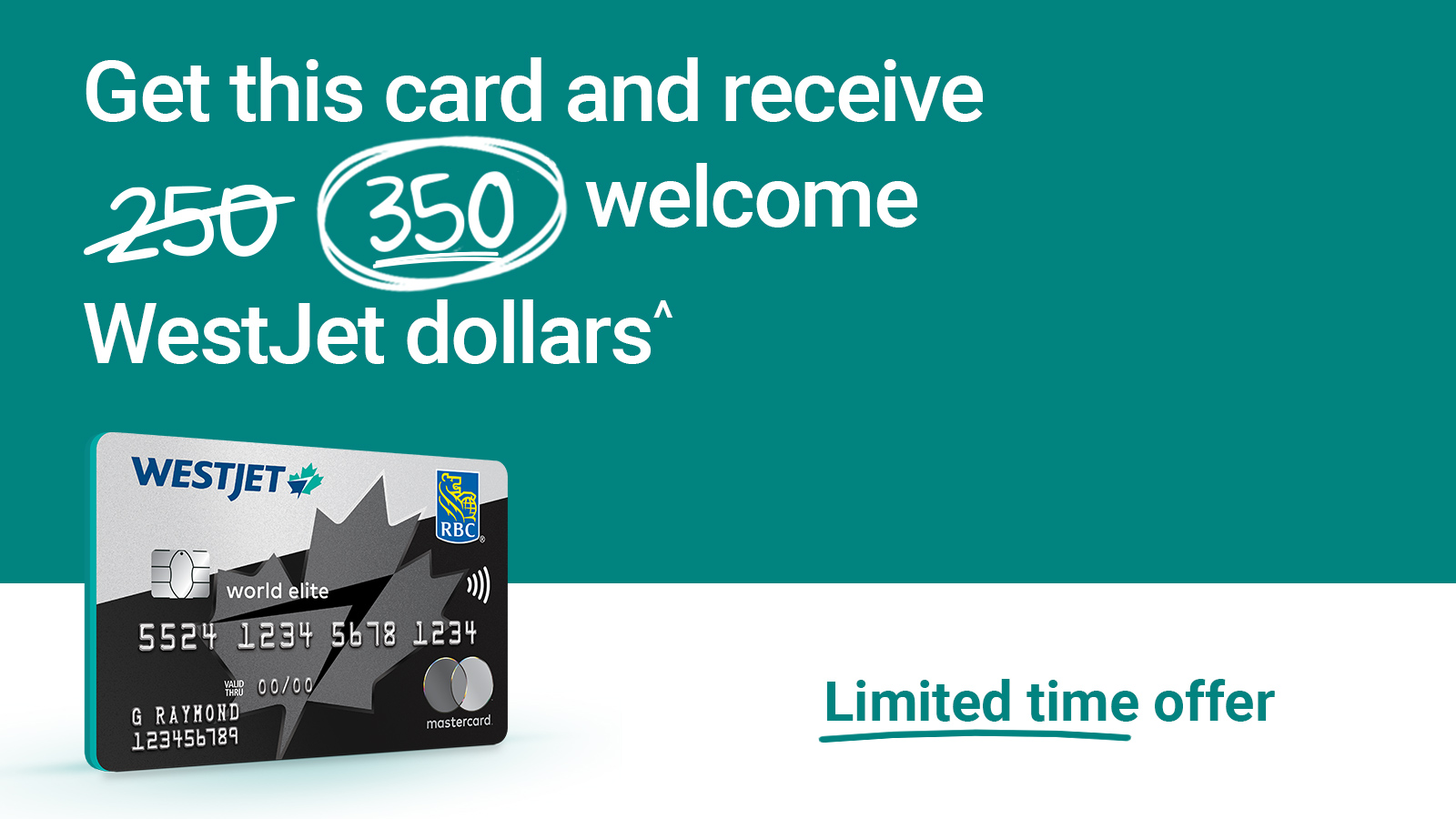 Get the WestJet RBC World Elite Mastercard and receive 350 welcome WestJet dollars. Limited time only. Terms and conditions apply.