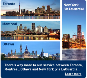 Toronto. Montreal. Ottawa. New York (via LaGuardia). There's way more to our service between Toronto, Montreal, Ottawa and New York (via LaGuardia). Learn more.
