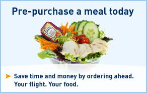 Pre-purchase a meal today. Save time and money by ordering ahead. Your flight. Your food. Click for more details.