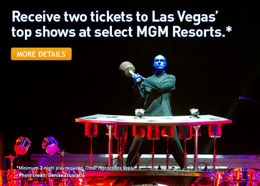 Receive two tickets to Las Vegas' top shows at select MGM Resorts.* Click for more details. *Minimum 3 night stay required. Other restrictions. Photo credit: Denise Truscello.