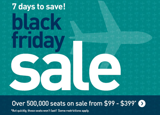 7 days to save! Black Friday sale. Over 500,000 seats on sale from $99 - $399*  *Act quickly, these seats won't last!  Some restrictions apply.