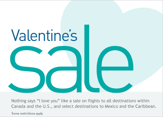 Nothing says I love you like a sale on flights to all destinations within Canada and the U.S., and select destinations to Mexico and the Caribbean.