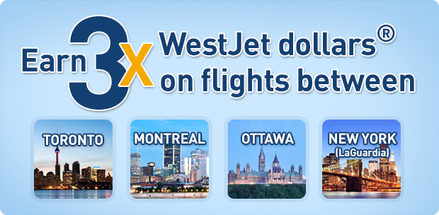 Earn 3x WestJet dollars® on flights between Toronto and Montreal, Ottawa and New York (LaGuardia)