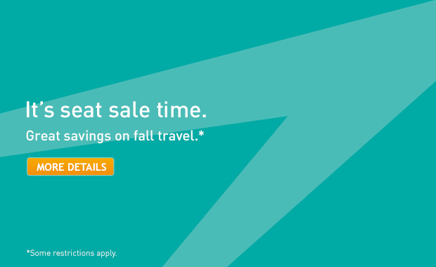 It's seat sale time. Great savings on fall travel.* *Some restrictions apply.