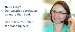 Need help? Our vacation specialists do more than book. Call 1-855-735-6323 for planning help.
