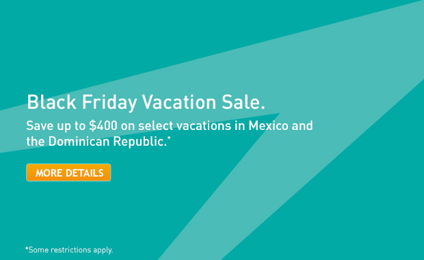 Black Friday Vacation Sale. Save up to $400 on select vacations in Mexico and the Dominican Republic.